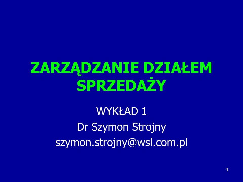 1 ZARZĄDZANIE DZIAŁEM SPRZEDAŻY WYKŁAD 1 Dr Szymon Strojny szymon.strojny@wsl.com.pl