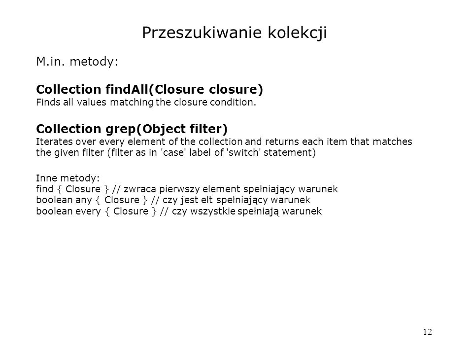 12 Przeszukiwanie kolekcji M.in. metody: Collection findAll(Closure closure) Finds all values matching the closure condition. Collection grep(Object f