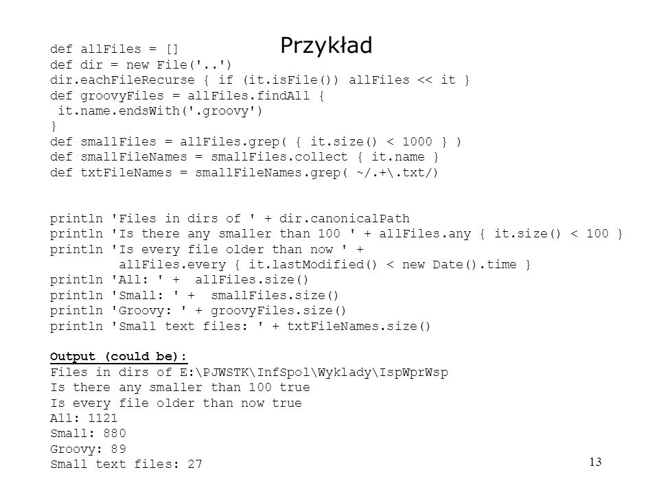13 Przykład def allFiles = [] def dir = new File('..') dir.eachFileRecurse { if (it.isFile()) allFiles << it } def groovyFiles = allFiles.findAll { it
