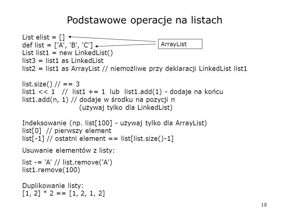18 Podstawowe operacje na listach List elist = [] def list = [ A , B , C ] List list1 = new LinkedList() list3 = list1 as LinkedList list2 = list1 as ArrayList // niemożliwe przy deklaracji LinkedList list1 list.size() // == 3 list1 << 1 // list1 += 1 lub list1.add(1) - dodaje na końcu list1.add(n, 1) // dodaje w środku na pozycji n (używaj tylko dla LinkedList) Indeksowanie (np.