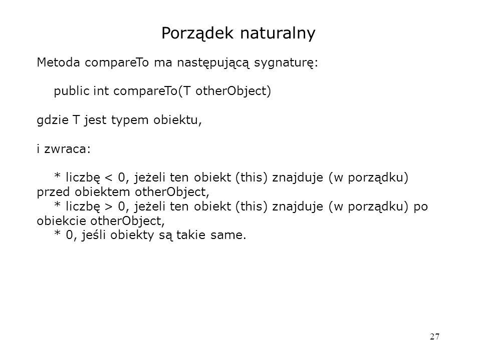 27 Porządek naturalny Metoda compareTo ma następującą sygnaturę: public int compareTo(T otherObject) gdzie T jest typem obiektu, i zwraca: * liczbę < 0, jeżeli ten obiekt (this) znajduje (w porządku) przed obiektem otherObject, * liczbę > 0, jeżeli ten obiekt (this) znajduje (w porządku) po obiekcie otherObject, * 0, jeśli obiekty są takie same.