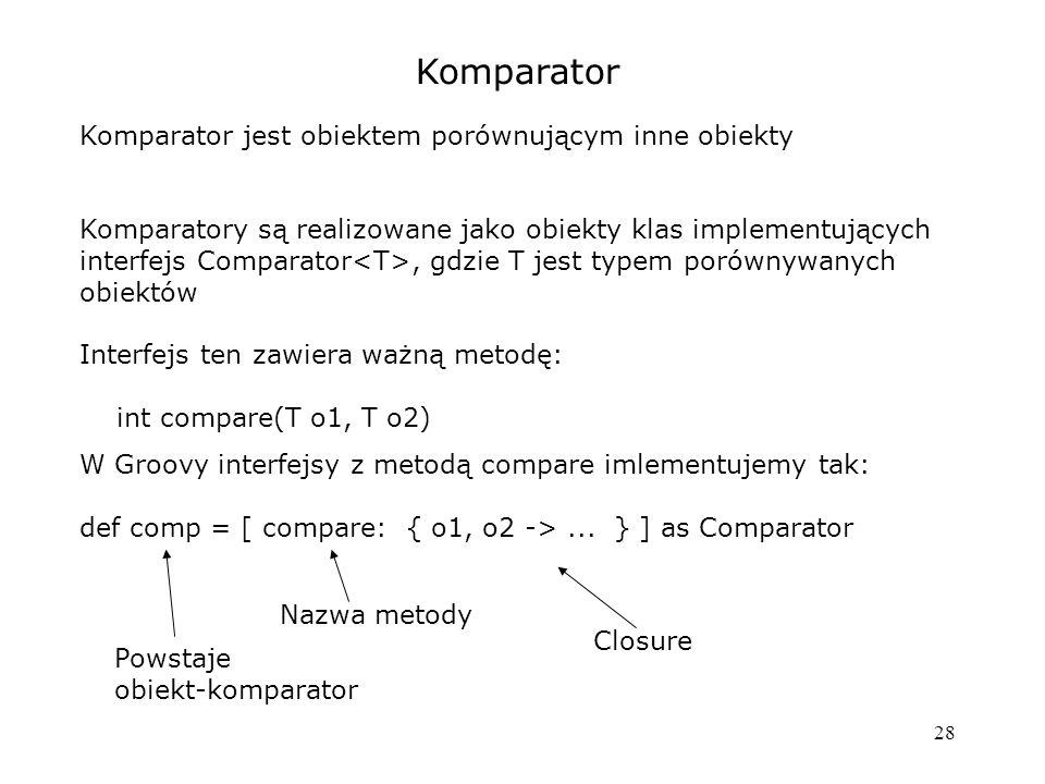 28 Komparator Komparator jest obiektem porównującym inne obiekty Komparatory są realizowane jako obiekty klas implementujących interfejs Comparator, gdzie T jest typem porównywanych obiektów Interfejs ten zawiera ważną metodę: int compare(T o1, T o2) W Groovy interfejsy z metodą compare imlementujemy tak: def comp = [ compare: { o1, o2 ->...