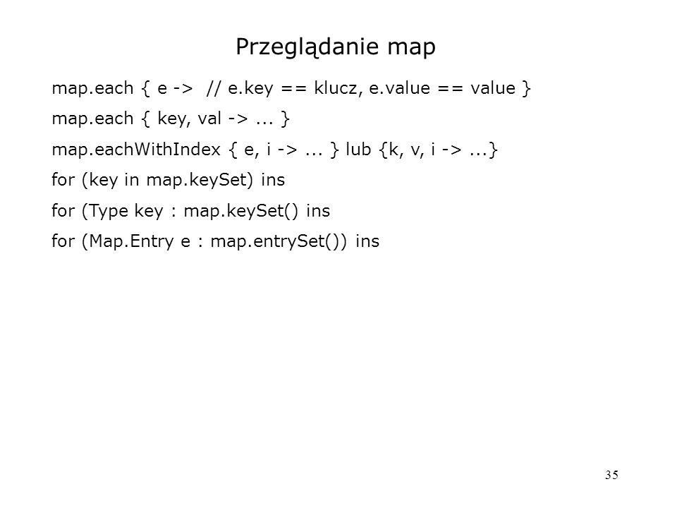 35 Przeglądanie map map.each { e -> // e.key == klucz, e.value == value } map.each { key, val ->...
