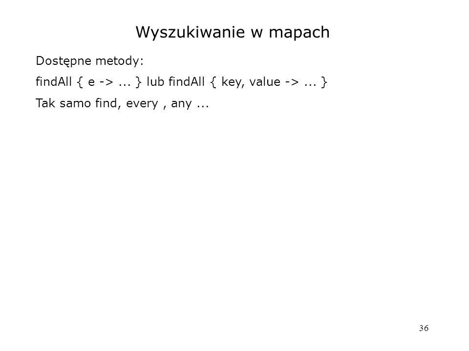 36 Wyszukiwanie w mapach Dostępne metody: findAll { e ->...