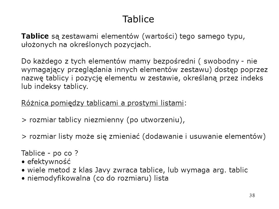 38 Tablice Tablice są zestawami elementów (wartości) tego samego typu, ułożonych na określonych pozycjach.