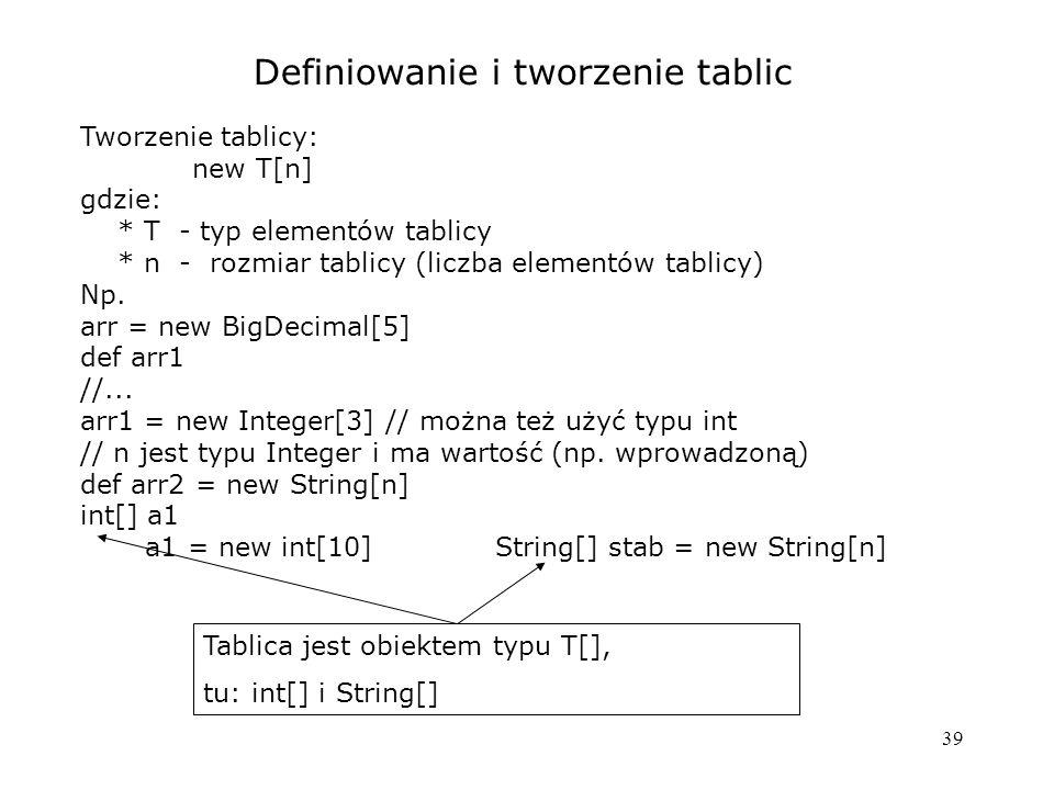 39 Definiowanie i tworzenie tablic Tworzenie tablicy: new T[n] gdzie: * T - typ elementów tablicy * n - rozmiar tablicy (liczba elementów tablicy) Np.