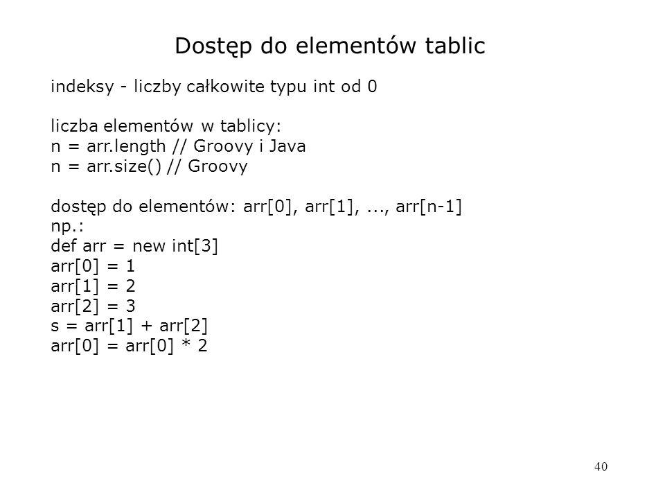 40 Dostęp do elementów tablic indeksy - liczby całkowite typu int od 0 liczba elementów w tablicy: n = arr.length // Groovy i Java n = arr.size() // Groovy dostęp do elementów: arr[0], arr[1],..., arr[n-1] np.: def arr = new int[3] arr[0] = 1 arr[1] = 2 arr[2] = 3 s = arr[1] + arr[2] arr[0] = arr[0] * 2