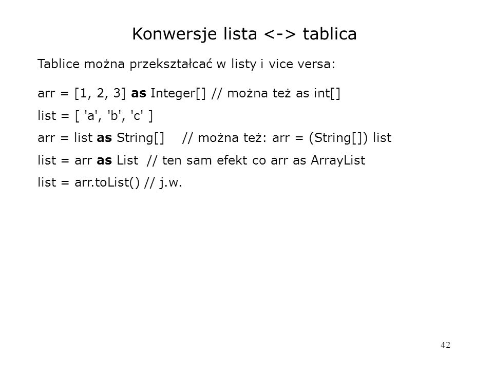 42 Konwersje lista tablica Tablice można przekształcać w listy i vice versa: arr = [1, 2, 3] as Integer[] // można też as int[] list = [ a , b , c ] arr = list as String[] // można też: arr = (String[]) list list = arr as List // ten sam efekt co arr as ArrayList list = arr.toList() // j.w.