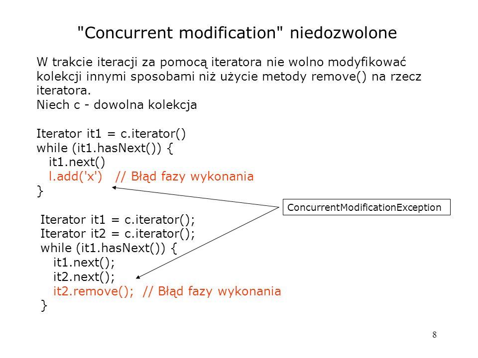 8 Concurrent modification niedozwolone W trakcie iteracji za pomocą iteratora nie wolno modyfikować kolekcji innymi sposobami niż użycie metody remove() na rzecz iteratora.