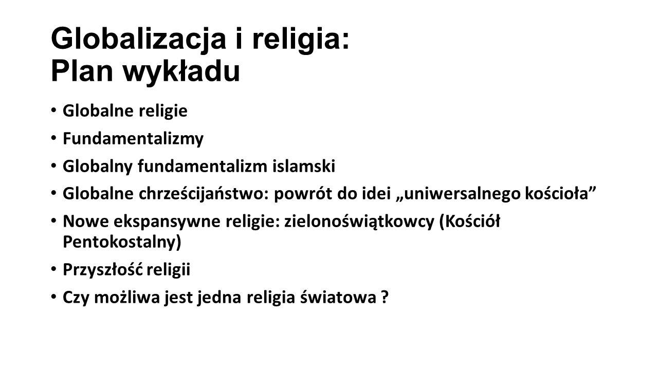 """Globalizacja i religia: Plan wykładu Globalne religie Fundamentalizmy Globalny fundamentalizm islamski Globalne chrześcijaństwo: powrót do idei """"uniwersalnego kościoła Nowe ekspansywne religie: zielonoświątkowcy (Kościół Pentokostalny) Przyszłość religii Czy możliwa jest jedna religia światowa ?"""