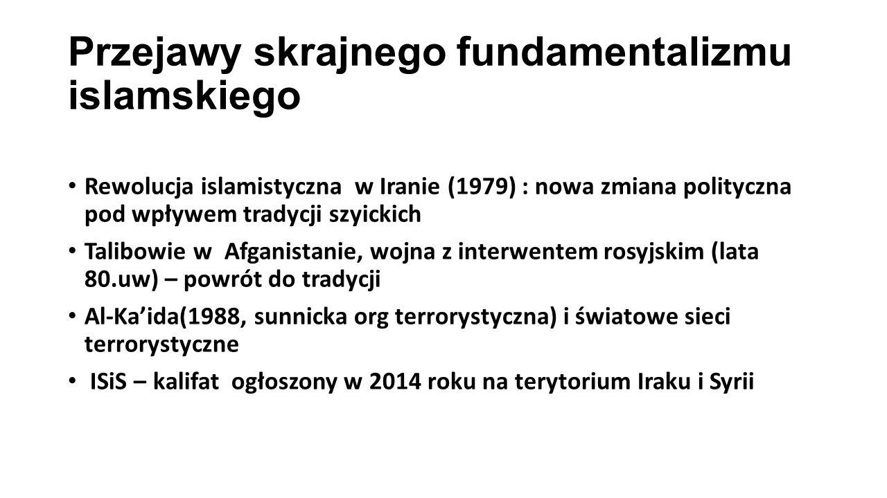 Przejawy skrajnego fundamentalizmu islamskiego Rewolucja islamistyczna w Iranie (1979) : nowa zmiana polityczna pod wpływem tradycji szyickich Talibowie w Afganistanie, wojna z interwentem rosyjskim (lata 80.uw) – powrót do tradycji Al-Ka'ida(1988, sunnicka org terrorystyczna) i światowe sieci terrorystyczne ISiS – kalifat ogłoszony w 2014 roku na terytorium Iraku i Syrii