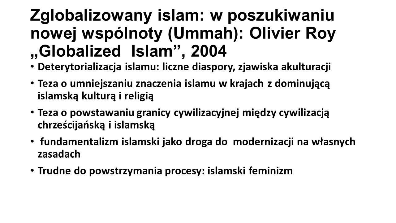 """Zglobalizowany islam: w poszukiwaniu nowej wspólnoty (Ummah): Olivier Roy """"Globalized Islam , 2004 Deterytorializacja islamu: liczne diaspory, zjawiska akulturacji Teza o umniejszaniu znaczenia islamu w krajach z dominującą islamską kulturą i religią Teza o powstawaniu granicy cywilizacyjnej między cywilizacją chrześcijańską i islamską fundamentalizm islamski jako droga do modernizacji na własnych zasadach Trudne do powstrzymania procesy: islamski feminizm"""