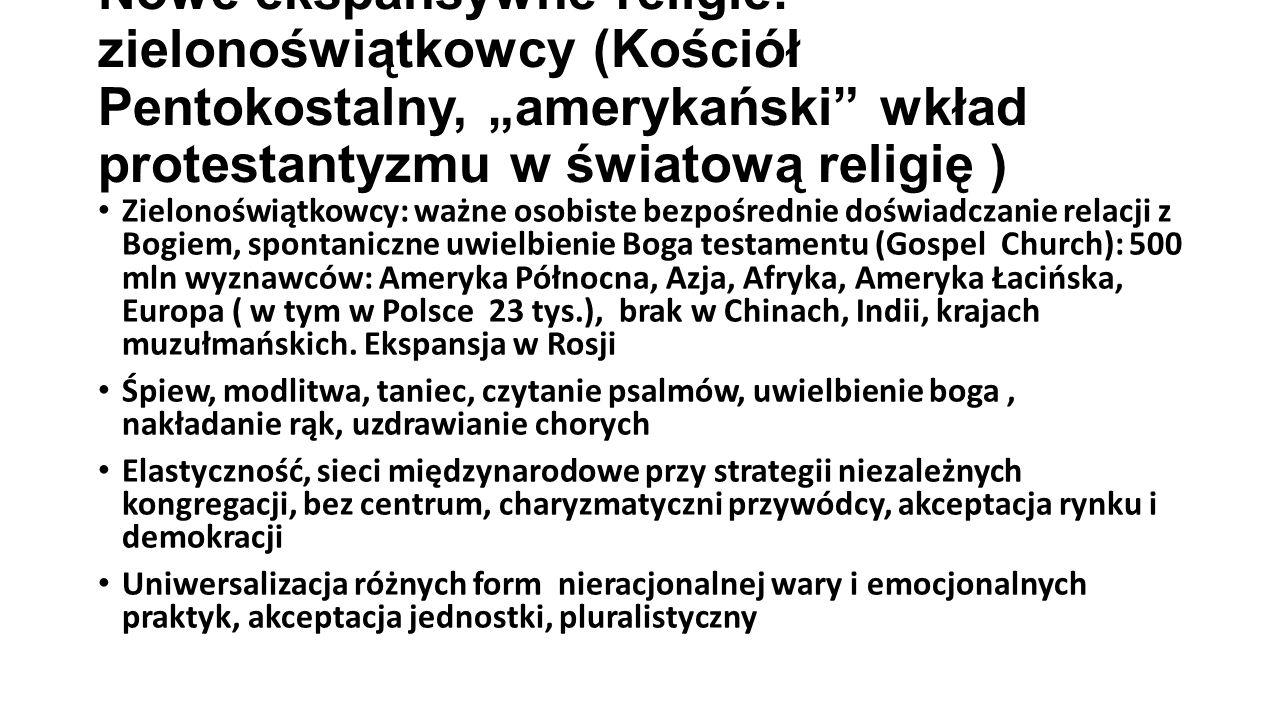 """Nowe ekspansywne religie: zielonoświątkowcy (Kościół Pentokostalny, """"amerykański wkład protestantyzmu w światową religię ) Zielonoświątkowcy: ważne osobiste bezpośrednie doświadczanie relacji z Bogiem, spontaniczne uwielbienie Boga testamentu (Gospel Church): 500 mln wyznawców: Ameryka Północna, Azja, Afryka, Ameryka Łacińska, Europa ( w tym w Polsce 23 tys.), brak w Chinach, Indii, krajach muzułmańskich."""