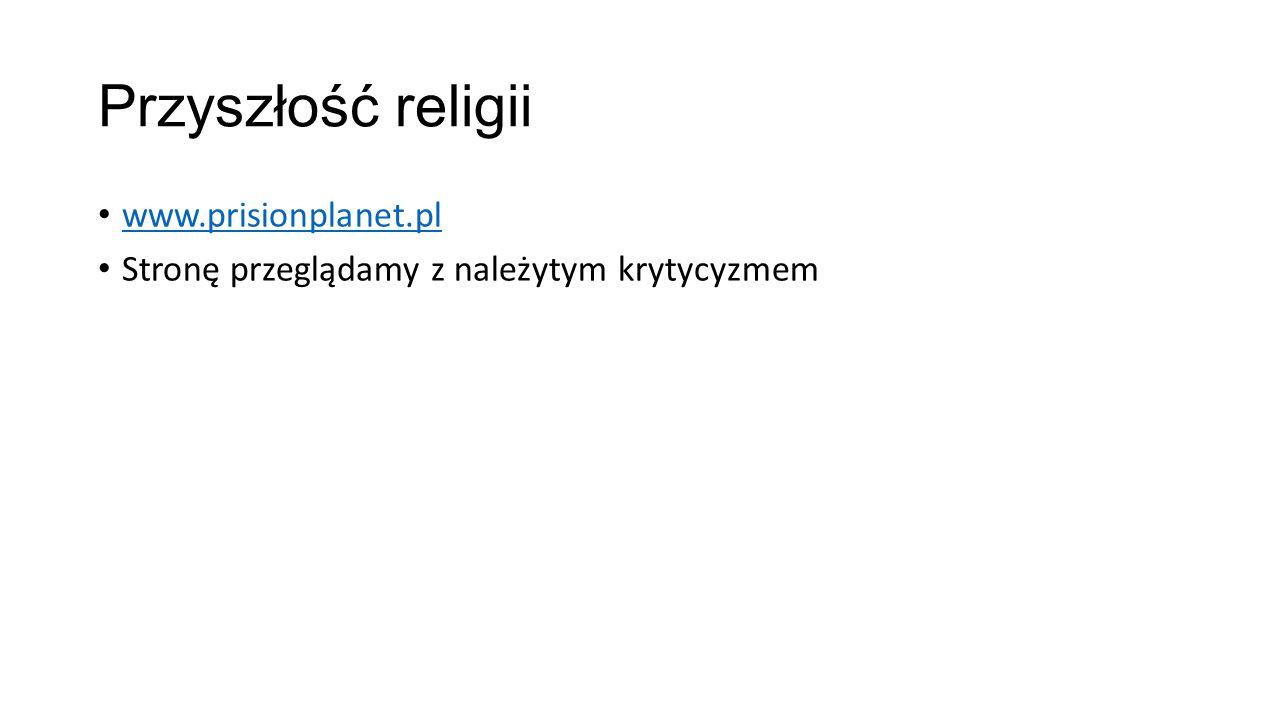 Przyszłość religii www.prisionplanet.pl Stronę przeglądamy z należytym krytycyzmem