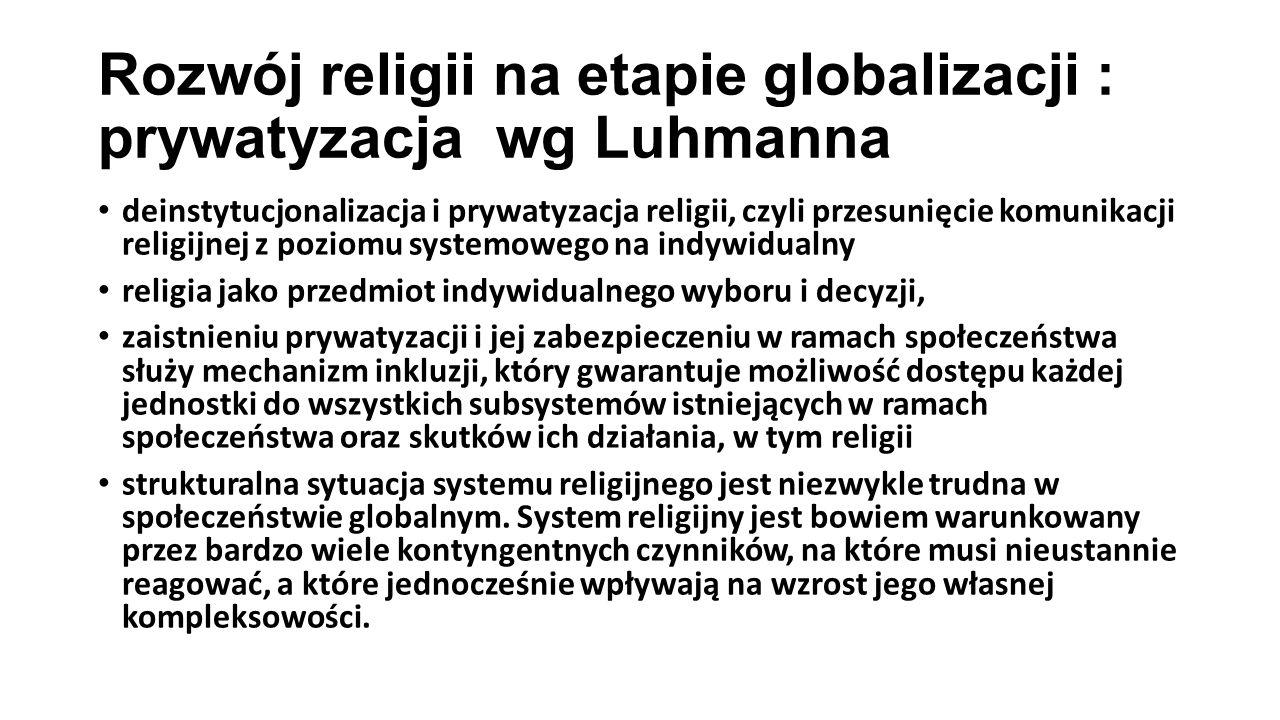 Rozwój religii na etapie globalizacji : prywatyzacja wg Luhmanna deinstytucjonalizacja i prywatyzacja religii, czyli przesunięcie komunikacji religijnej z poziomu systemowego na indywidualny religia jako przedmiot indywidualnego wyboru i decyzji, zaistnieniu prywatyzacji i jej zabezpieczeniu w ramach społeczeństwa służy mechanizm inkluzji, który gwarantuje możliwość dostępu każdej jednostki do wszystkich subsystemów istniejących w ramach społeczeństwa oraz skutków ich działania, w tym religii strukturalna sytuacja systemu religijnego jest niezwykle trudna w społeczeństwie globalnym.