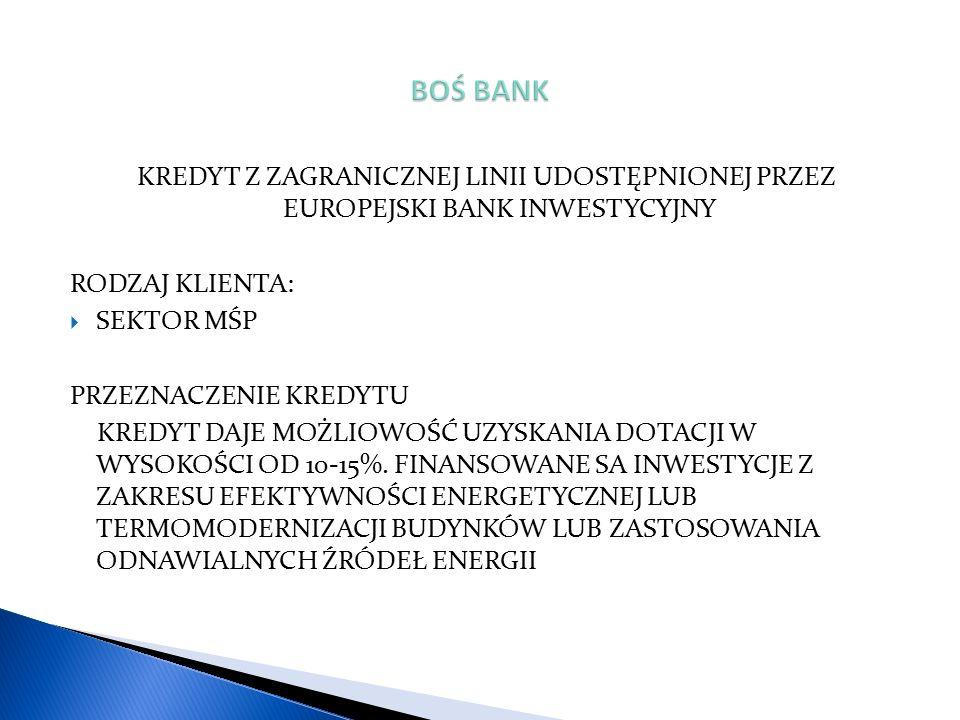KREDYT Z ZAGRANICZNEJ LINII UDOSTĘPNIONEJ PRZEZ EUROPEJSKI BANK INWESTYCYJNY RODZAJ KLIENTA:  SEKTOR MŚP PRZEZNACZENIE KREDYTU KREDYT DAJE MOŻLIOWOŚĆ UZYSKANIA DOTACJI W WYSOKOŚCI OD 10-15%.