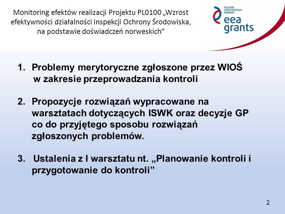 """Monitoring efektów realizacji Projektu PL0100 """"Wzrost efektywności działalności Inspekcji Ochrony Środowiska, na podstawie doświadczeń norweskich 1.Problemy merytoryczne zgłoszone przez WIOŚ w zakresie przeprowadzania kontroli 2.Propozycje rozwiązań wypracowane na warsztatach dotyczących ISWK oraz decyzje GP co do przyjętego sposobu rozwiązań zgłoszonych problemów."""