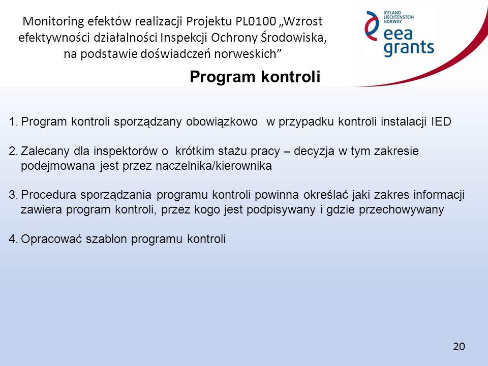 """Monitoring efektów realizacji Projektu PL0100 """"Wzrost efektywności działalności Inspekcji Ochrony Środowiska, na podstawie doświadczeń norweskich Program kontroli 20 1.Program kontroli sporządzany obowiązkowo w przypadku kontroli instalacji IED 2.Zalecany dla inspektorów o krótkim stażu pracy – decyzja w tym zakresie podejmowana jest przez naczelnika/kierownika 3.Procedura sporządzania programu kontroli powinna określać jaki zakres informacji zawiera program kontroli, przez kogo jest podpisywany i gdzie przechowywany 4.Opracować szablon programu kontroli"""