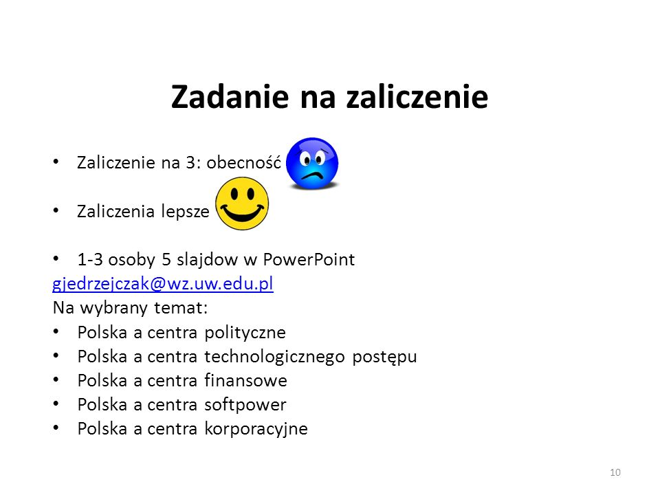 Zadanie na zaliczenie Zaliczenie na 3: obecność Zaliczenia lepsze 1-3 osoby 5 slajdow w PowerPoint gjedrzejczak@wz.uw.edu.pl Na wybrany temat: Polska