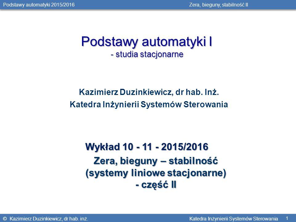 © Kazimierz Duzinkiewicz, dr hab. inż. Katedra Inżynierii Systemów Sterowania Podstawy automatyki 2015/2016 Zera, bieguny, stabilność II 1 Podstawy au