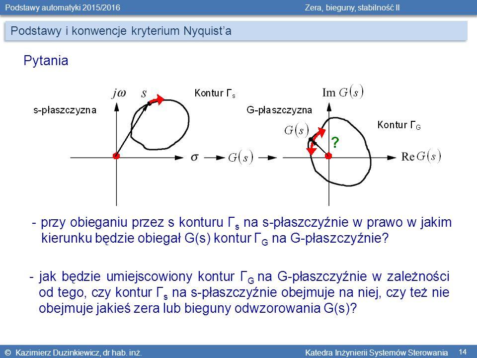 © Kazimierz Duzinkiewicz, dr hab. inż. Katedra Inżynierii Systemów Sterowania Podstawy automatyki 2015/2016 Zera, bieguny, stabilność II 14 Podstawy i