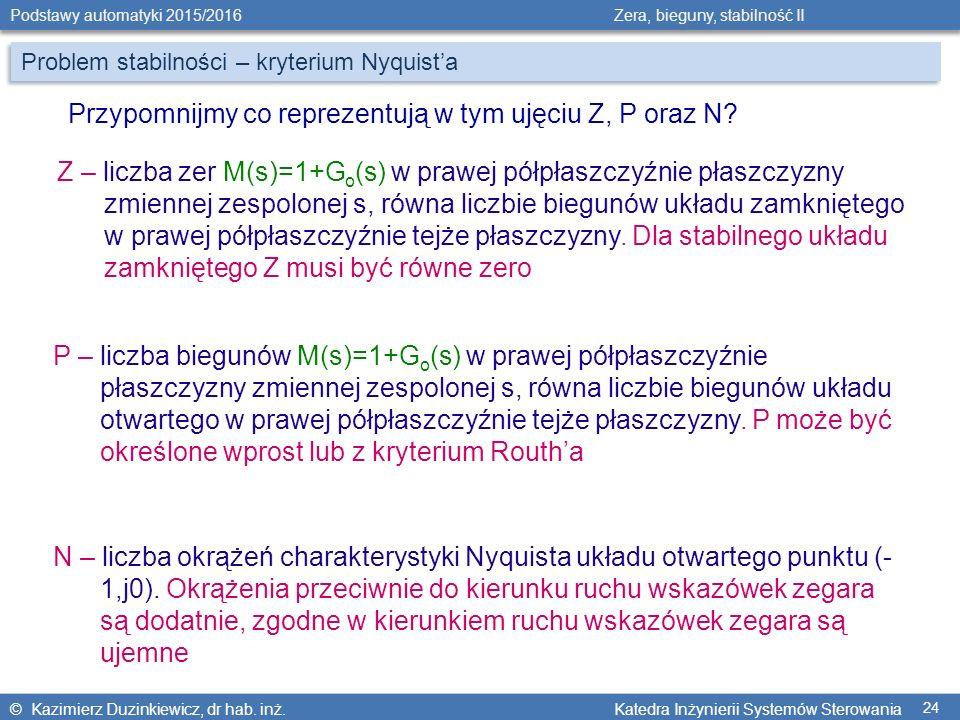 © Kazimierz Duzinkiewicz, dr hab. inż. Katedra Inżynierii Systemów Sterowania Podstawy automatyki 2015/2016 Zera, bieguny, stabilność II 24 Przypomnij
