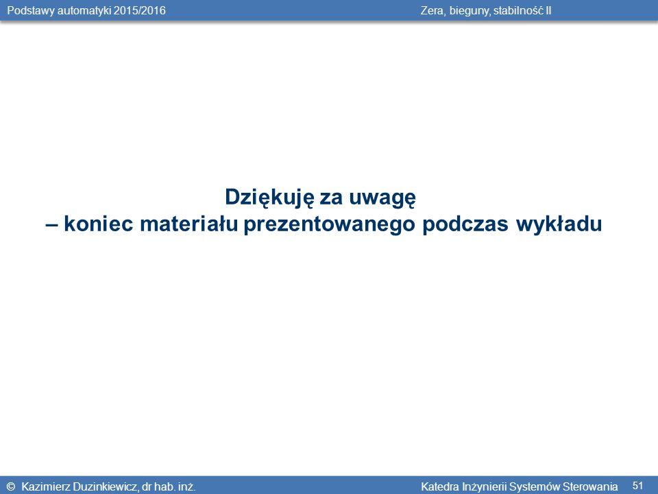 © Kazimierz Duzinkiewicz, dr hab. inż. Katedra Inżynierii Systemów Sterowania Podstawy automatyki 2015/2016 Zera, bieguny, stabilność II 51 Dziękuję z
