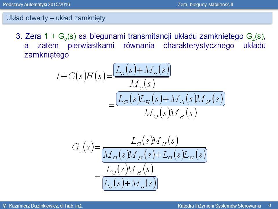 © Kazimierz Duzinkiewicz, dr hab. inż. Katedra Inżynierii Systemów Sterowania Podstawy automatyki 2015/2016 Zera, bieguny, stabilność II 6 Układ otwar