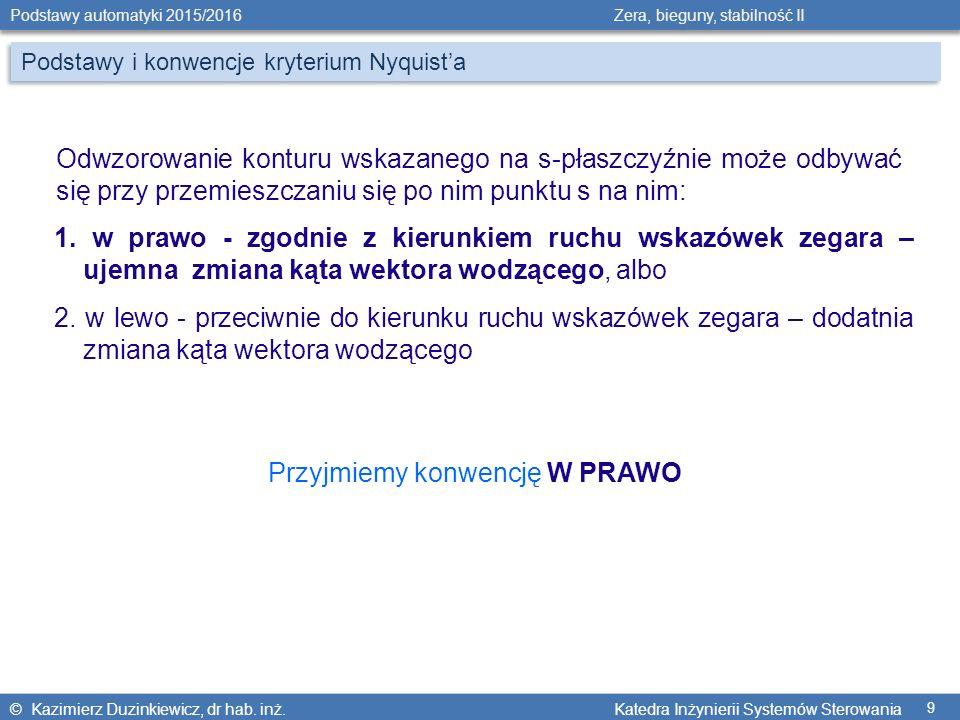 © Kazimierz Duzinkiewicz, dr hab. inż. Katedra Inżynierii Systemów Sterowania Podstawy automatyki 2015/2016 Zera, bieguny, stabilność II 9 Podstawy i