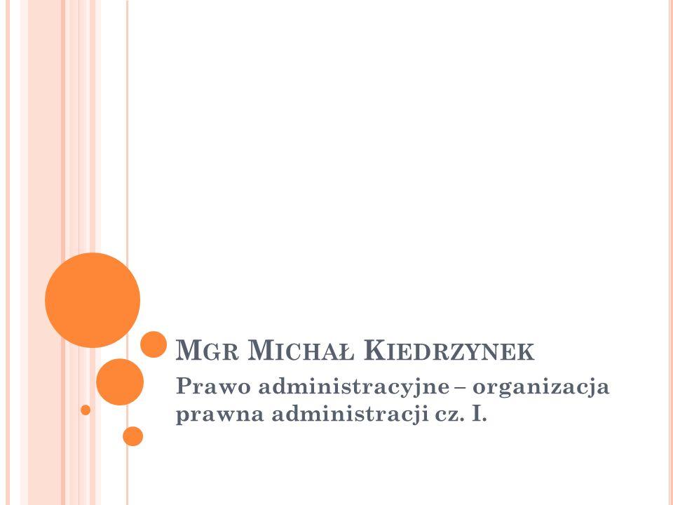 M GR M ICHAŁ K IEDRZYNEK Prawo administracyjne – organizacja prawna administracji cz. I.