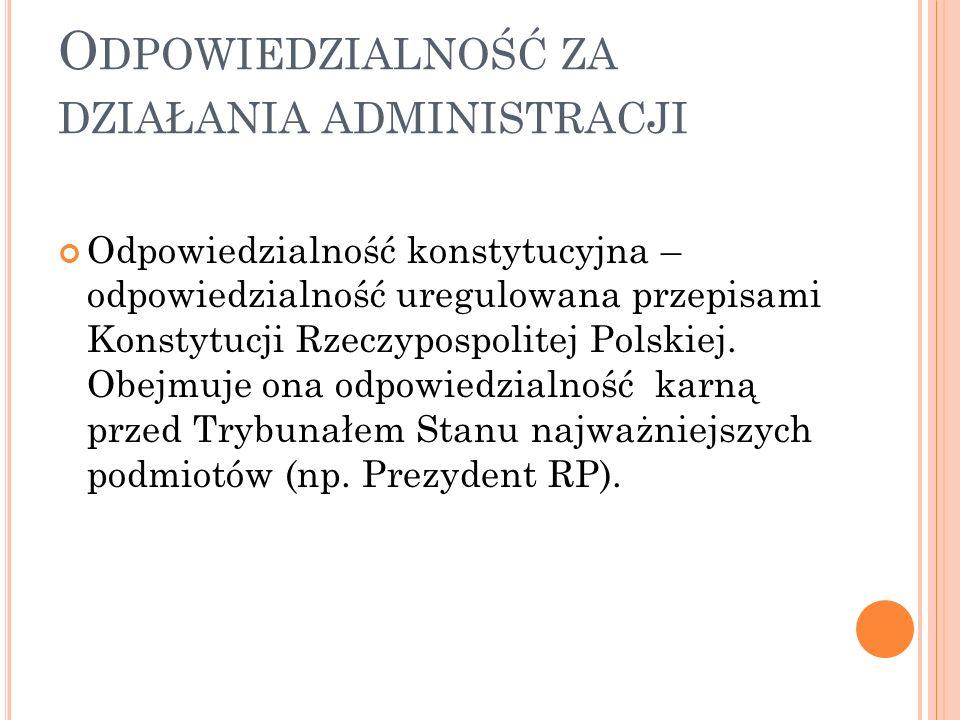 O DPOWIEDZIALNOŚĆ ZA DZIAŁANIA ADMINISTRACJI Odpowiedzialność konstytucyjna – odpowiedzialność uregulowana przepisami Konstytucji Rzeczypospolitej Polskiej.
