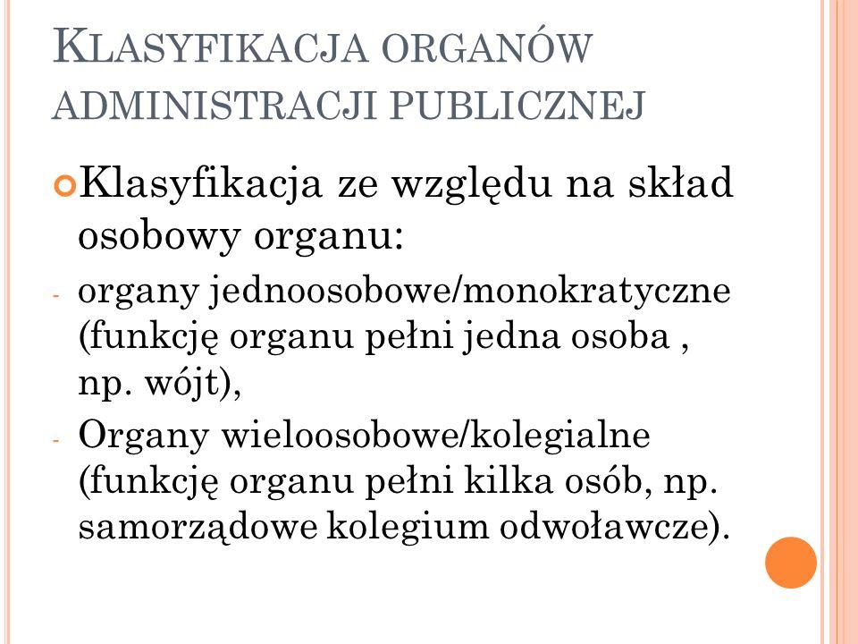 K LASYFIKACJA ORGANÓW ADMINISTRACJI PUBLICZNEJ Klasyfikacja ze względu na skład osobowy organu: - organy jednoosobowe/monokratyczne (funkcję organu pełni jedna osoba, np.