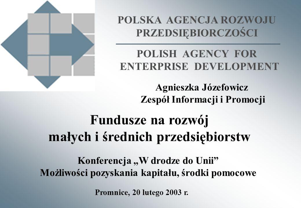 POLSKA AGENCJA ROZWOJU PRZEDSIĘBIORCZOŚCI POLISH AGENCY FOR ENTERPRISE DEVELOPMENT Fundusze na rozwój małych i średnich przedsiębiorstw Promnice, 20 lutego 2003 r.