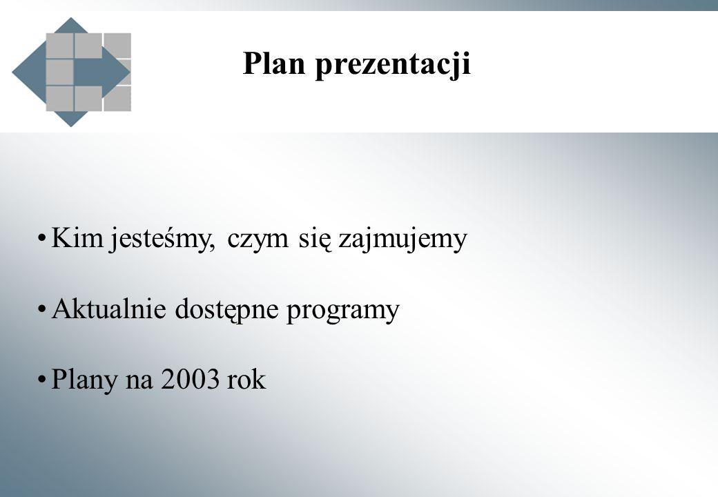 Plan prezentacji Kim jesteśmy, czym się zajmujemy Aktualnie dostępne programy Plany na 2003 rok