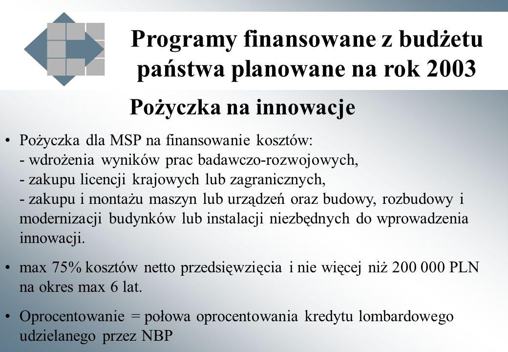 Programy finansowane z budżetu państwa planowane na rok 2003 Pożyczka na innowacje Pożyczka dla MSP na finansowanie kosztów: - wdrożenia wyników prac badawczo-rozwojowych, - zakupu licencji krajowych lub zagranicznych, - zakupu i montażu maszyn lub urządzeń oraz budowy, rozbudowy i modernizacji budynków lub instalacji niezbędnych do wprowadzenia innowacji.
