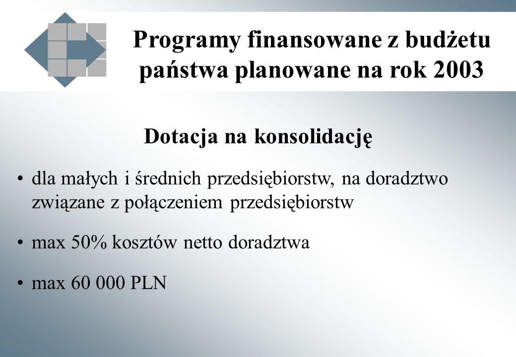Programy finansowane z budżetu państwa planowane na rok 2003 Dotacja na konsolidację dla małych i średnich przedsiębiorstw, na doradztwo związane z połączeniem przedsiębiorstw max 50% kosztów netto doradztwa max 60 000 PLN