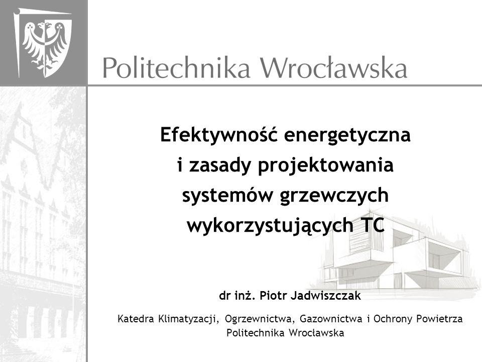 Efektywność energetyczna i zasady projektowania systemów grzewczych wykorzystujących TC dr inż. Piotr Jadwiszczak Katedra Klimatyzacji, Ogrzewnictwa,