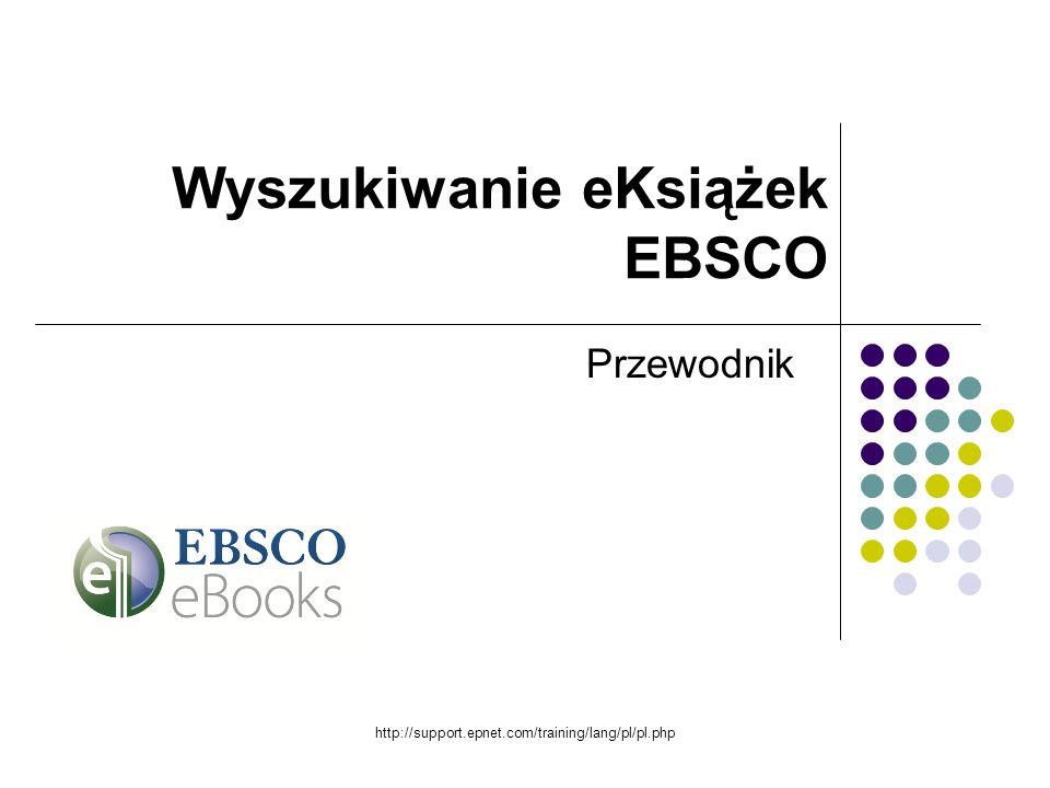http://support.epnet.com/training/lang/pl/pl.php Przewodnik Wyszukiwanie eKsiążek EBSCO