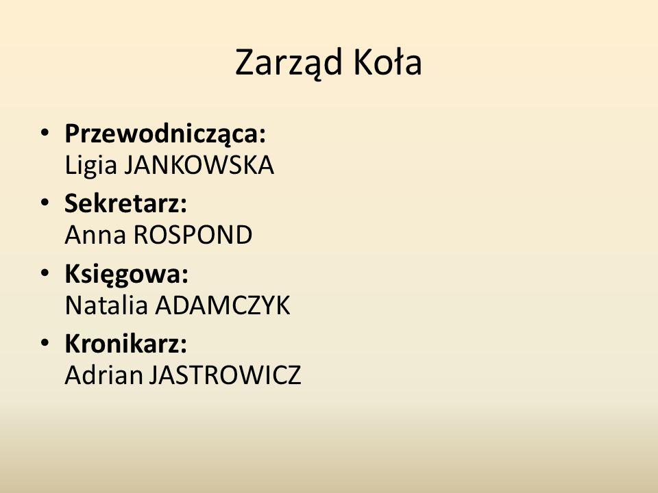 Zarząd Koła Przewodnicząca: Ligia JANKOWSKA Sekretarz: Anna ROSPOND Księgowa: Natalia ADAMCZYK Kronikarz: Adrian JASTROWICZ