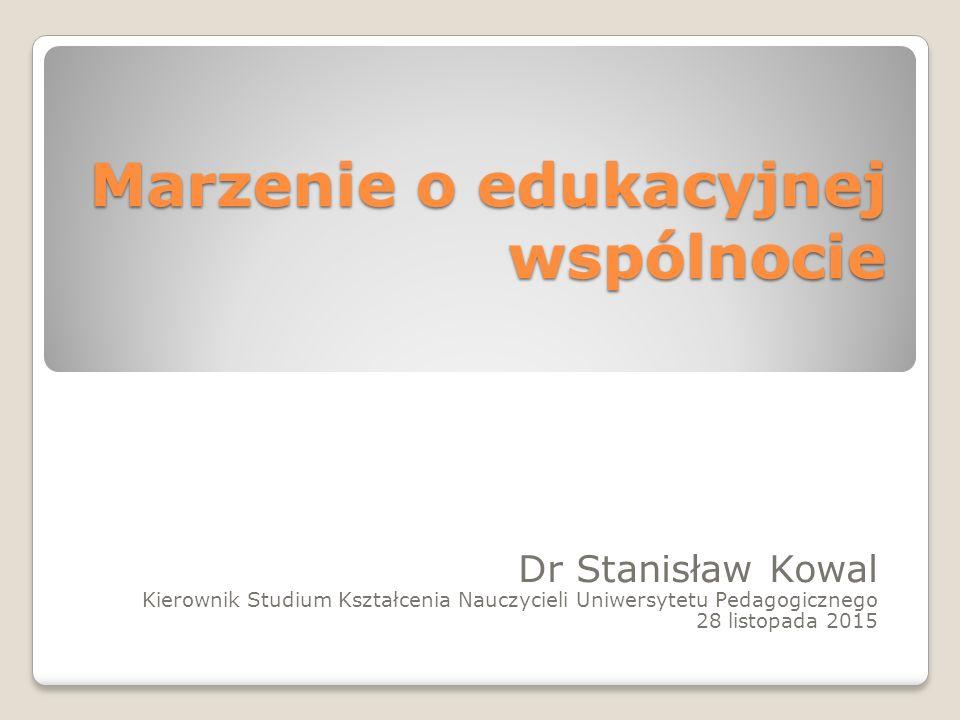 Marzenie o edukacyjnej wspólnocie Dr Stanisław Kowal Kierownik Studium Kształcenia Nauczycieli Uniwersytetu Pedagogicznego 28 listopada 2015