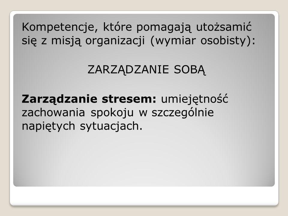 Kompetencje, które pomagają utożsamić się z misją organizacji (wymiar osobisty): ZARZĄDZANIE SOBĄ Zarządzanie stresem: umiejętność zachowania spokoju