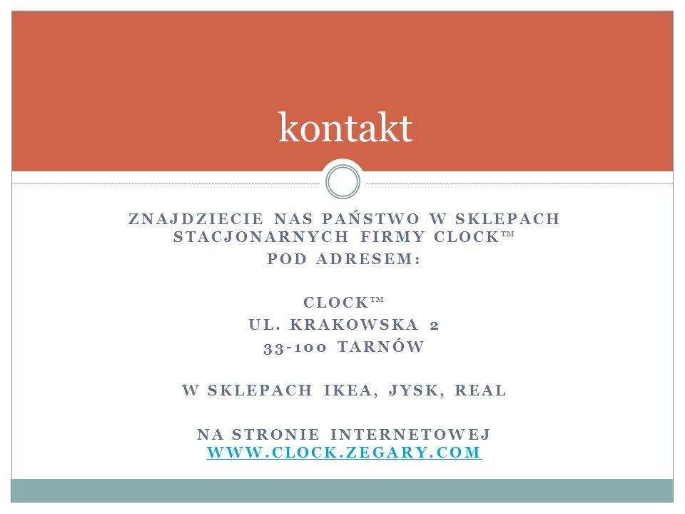 ZNAJDZIECIE NAS PAŃSTWO W SKLEPACH STACJONARNYCH FIRMY CLOCK™ POD ADRESEM: CLOCK™ UL.