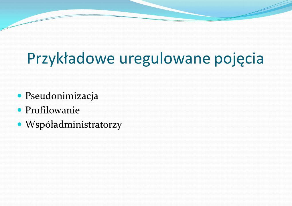 Przykładowe uregulowane pojęcia Pseudonimizacja Profilowanie Współadministratorzy