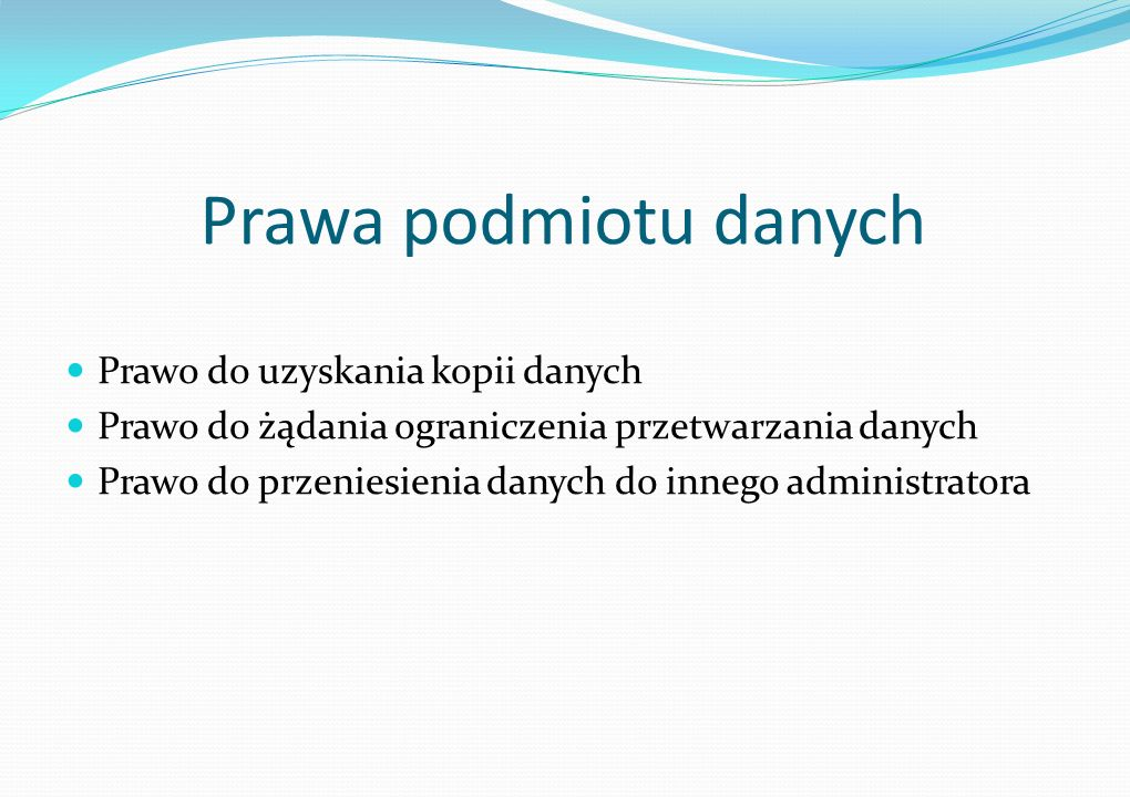 Prawa podmiotu danych Prawo do uzyskania kopii danych Prawo do żądania ograniczenia przetwarzania danych Prawo do przeniesienia danych do innego administratora