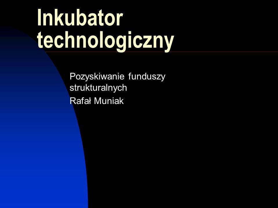 Inkubator technologiczny Pozyskiwanie funduszy strukturalnych Rafał Muniak