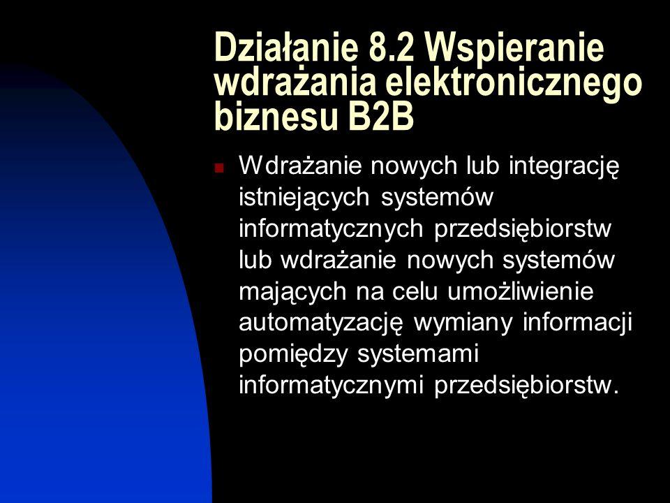 Działanie 8.2 Wspieranie wdrażania elektronicznego biznesu B2B Wdrażanie nowych lub integrację istniejących systemów informatycznych przedsiębiorstw lub wdrażanie nowych systemów mających na celu umożliwienie automatyzację wymiany informacji pomiędzy systemami informatycznymi przedsiębiorstw.