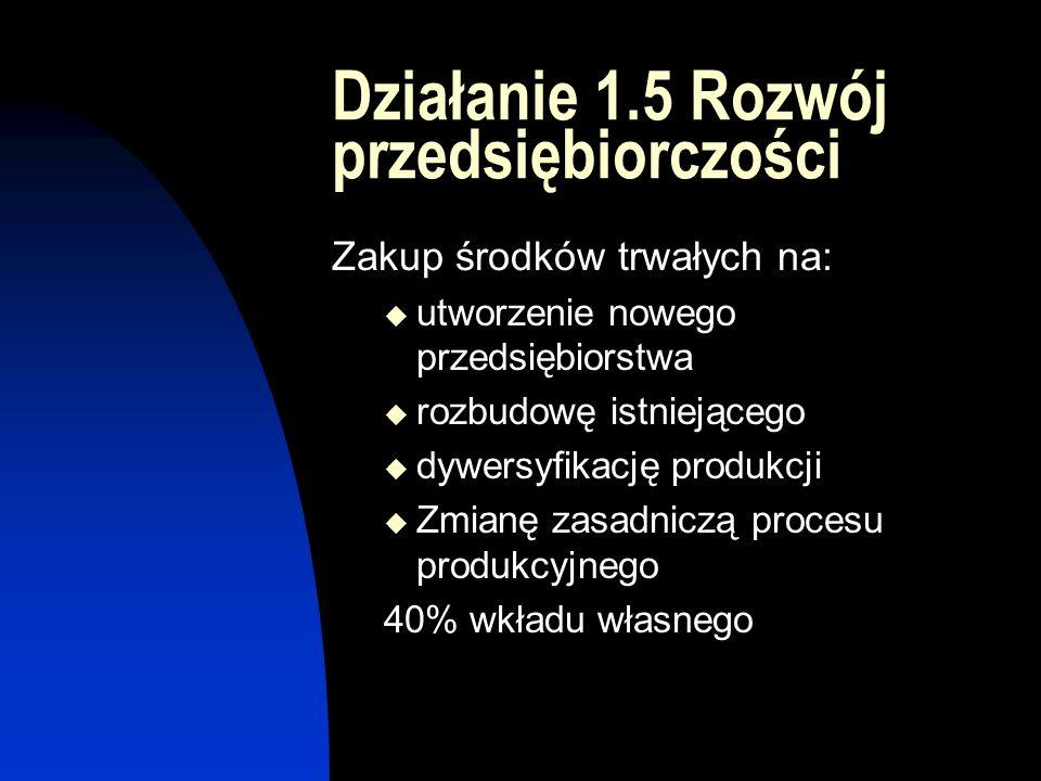 Działanie 1.5 Rozwój przedsiębiorczości Zakup środków trwałych na:  utworzenie nowego przedsiębiorstwa  rozbudowę istniejącego  dywersyfikację produkcji  Zmianę zasadniczą procesu produkcyjnego 40% wkładu własnego