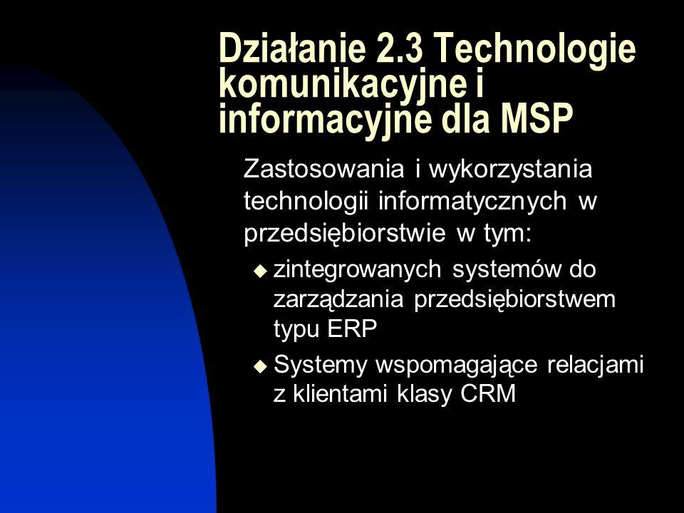 Działanie 2.3 Technologie komunikacyjne i informacyjne dla MSP Zastosowania i wykorzystania technologii informatycznych w przedsiębiorstwie w tym:  zintegrowanych systemów do zarządzania przedsiębiorstwem typu ERP  Systemy wspomagające relacjami z klientami klasy CRM