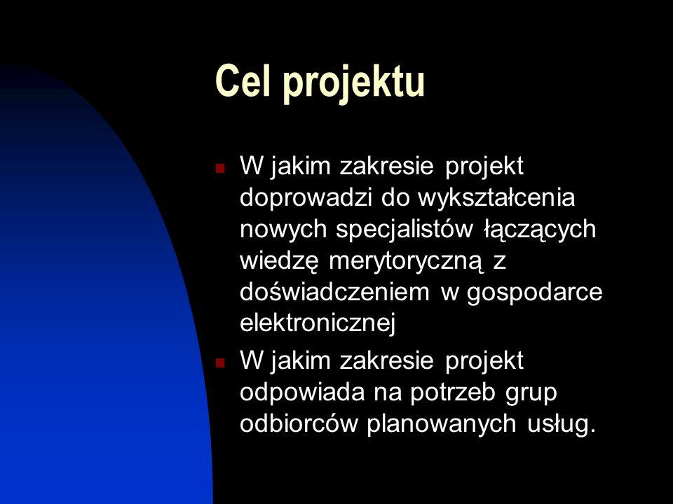 Cel projektu W jakim zakresie projekt doprowadzi do wykształcenia nowych specjalistów łączących wiedzę merytoryczną z doświadczeniem w gospodarce elektronicznej W jakim zakresie projekt odpowiada na potrzeb grup odbiorców planowanych usług.