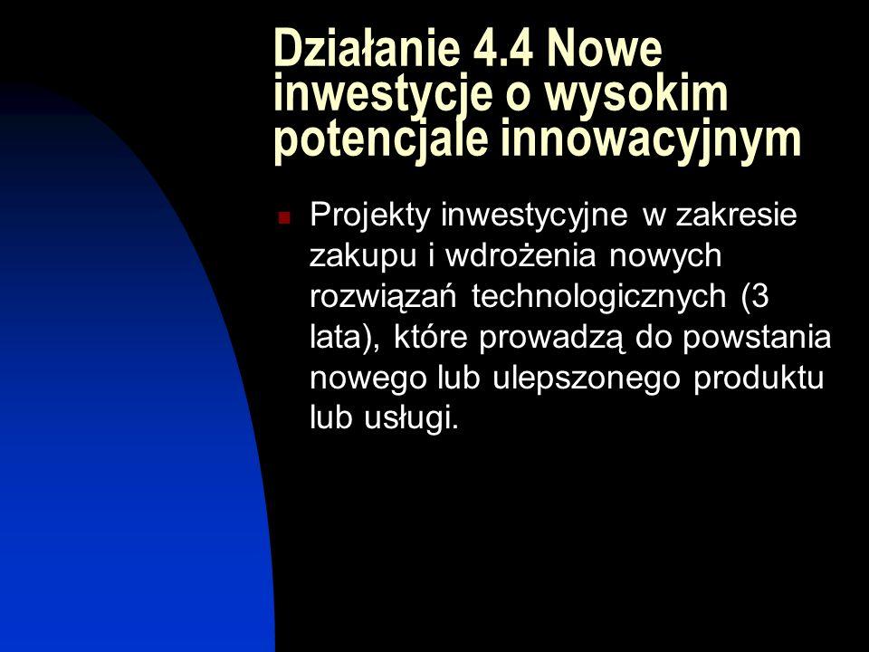 Działanie 4.4 Nowe inwestycje o wysokim potencjale innowacyjnym Projekty inwestycyjne w zakresie zakupu i wdrożenia nowych rozwiązań technologicznych (3 lata), które prowadzą do powstania nowego lub ulepszonego produktu lub usługi.